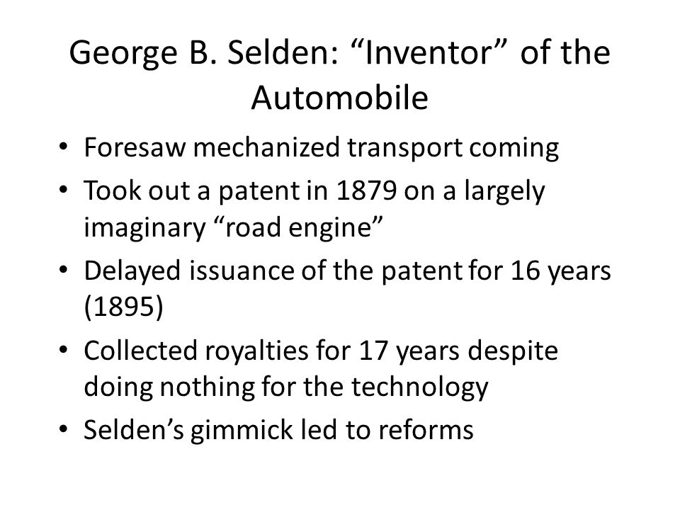 "George B. Selden: ""Inventor"" of the Automobile Foresaw mechanized transport coming Took out a patent in 1879 on a largely imaginary ""road engine"" Dela"