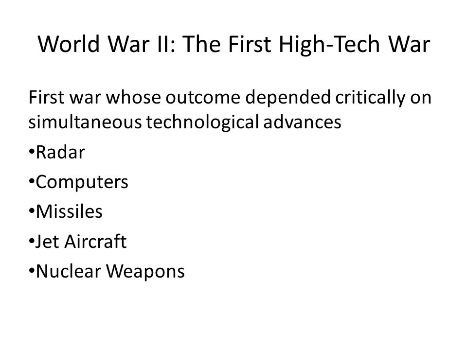 World War II: The First High-Tech War First war whose outcome depended critically on simultaneous technological advances Radar Computers Missiles Jet Aircraft Nuclear Weapons