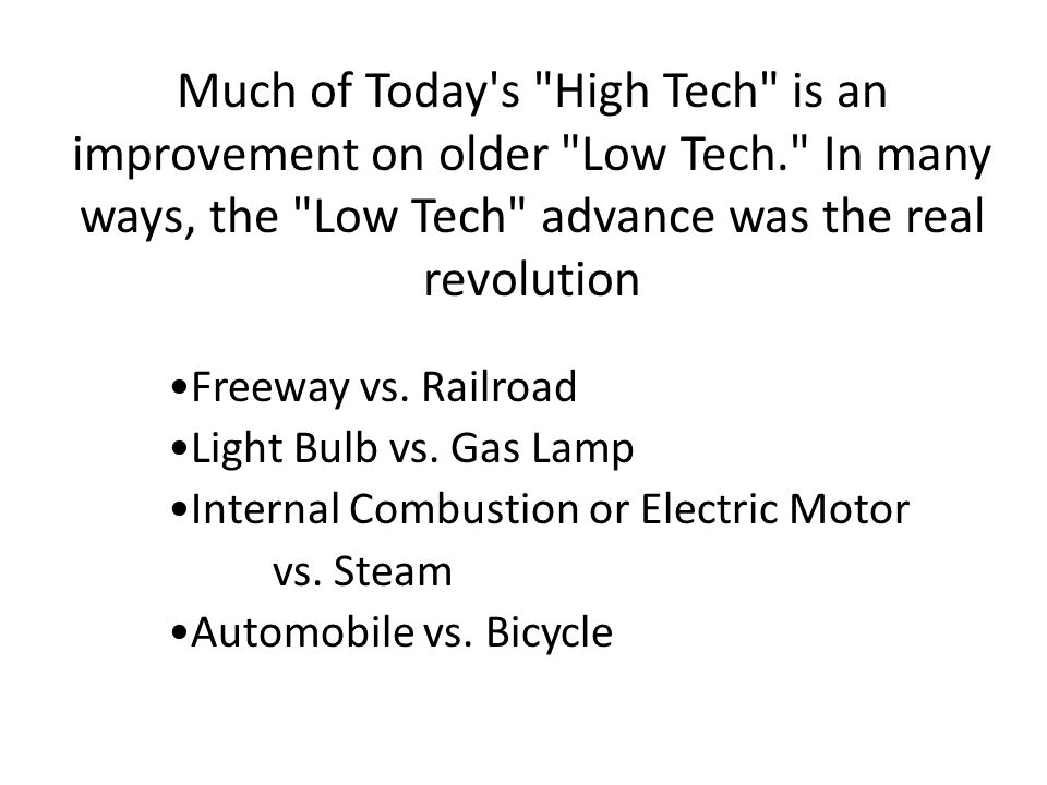 Much of Today s High Tech is an improvement on older Low Tech. In many ways, the Low Tech advance was the real revolution Freeway vs.