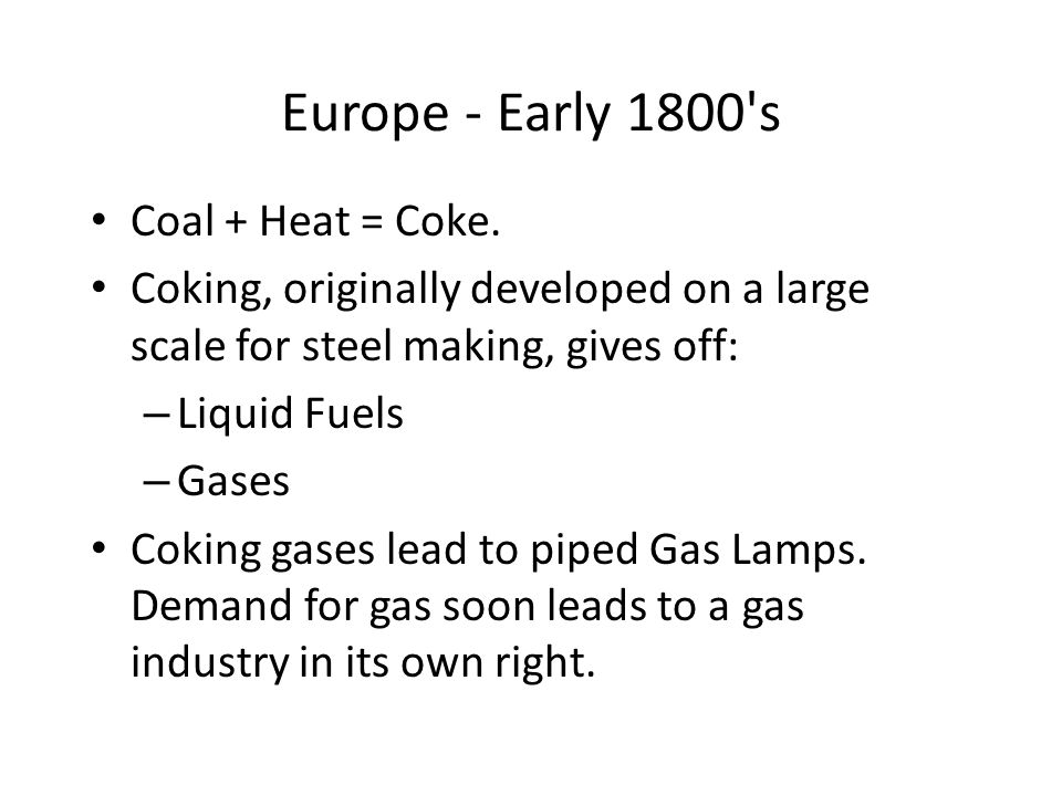 Europe - Early 1800's Coal + Heat = Coke. Coking, originally developed on a large scale for steel making, gives off: – Liquid Fuels – Gases Coking gas