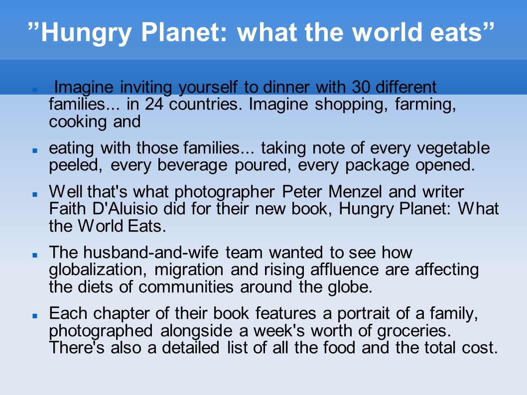 """""""Hungry Planet: what the world eats"""" Imagine inviting yourself to dinner with 30 different families... in 24 countries. Imagine shopping, farming, coo"""