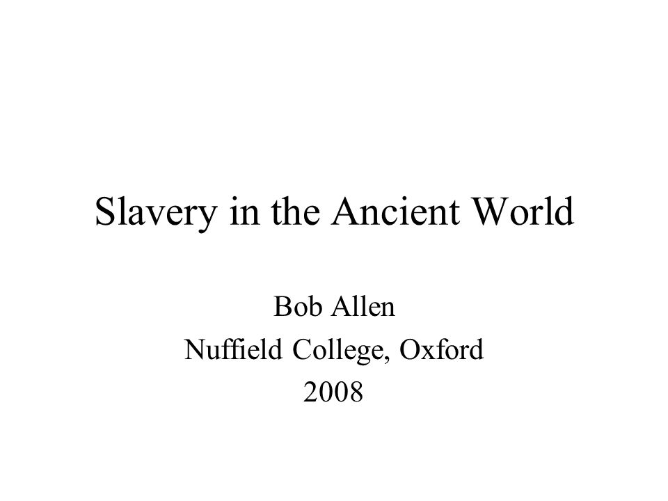Slavery in the Ancient World Bob Allen Nuffield College, Oxford 2008
