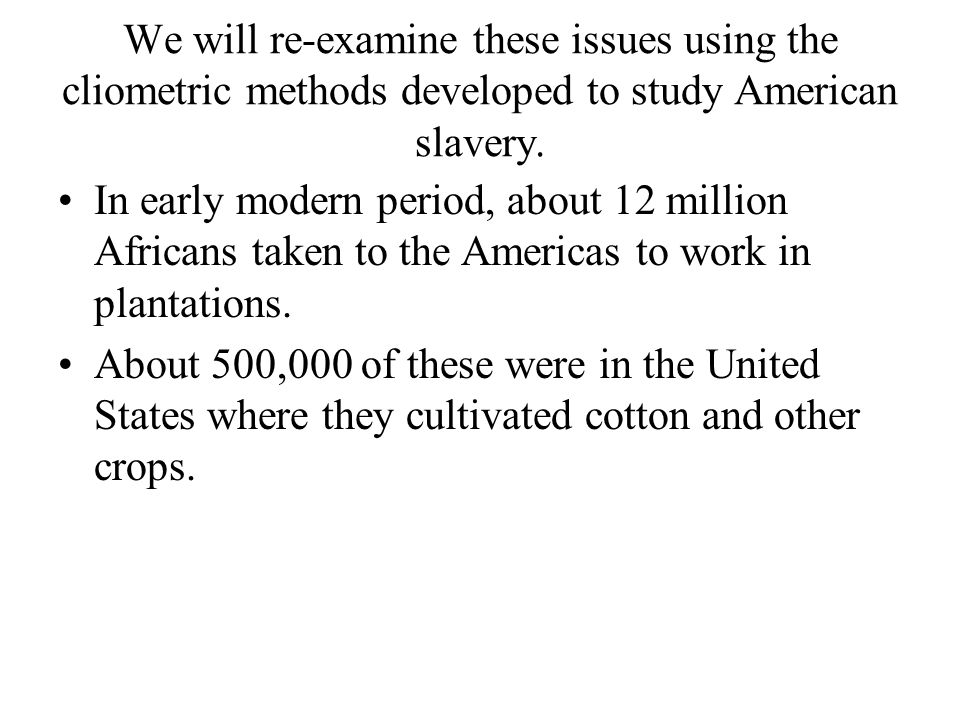 We will re-examine these issues using the cliometric methods developed to study American slavery. In early modern period, about 12 million Africans ta