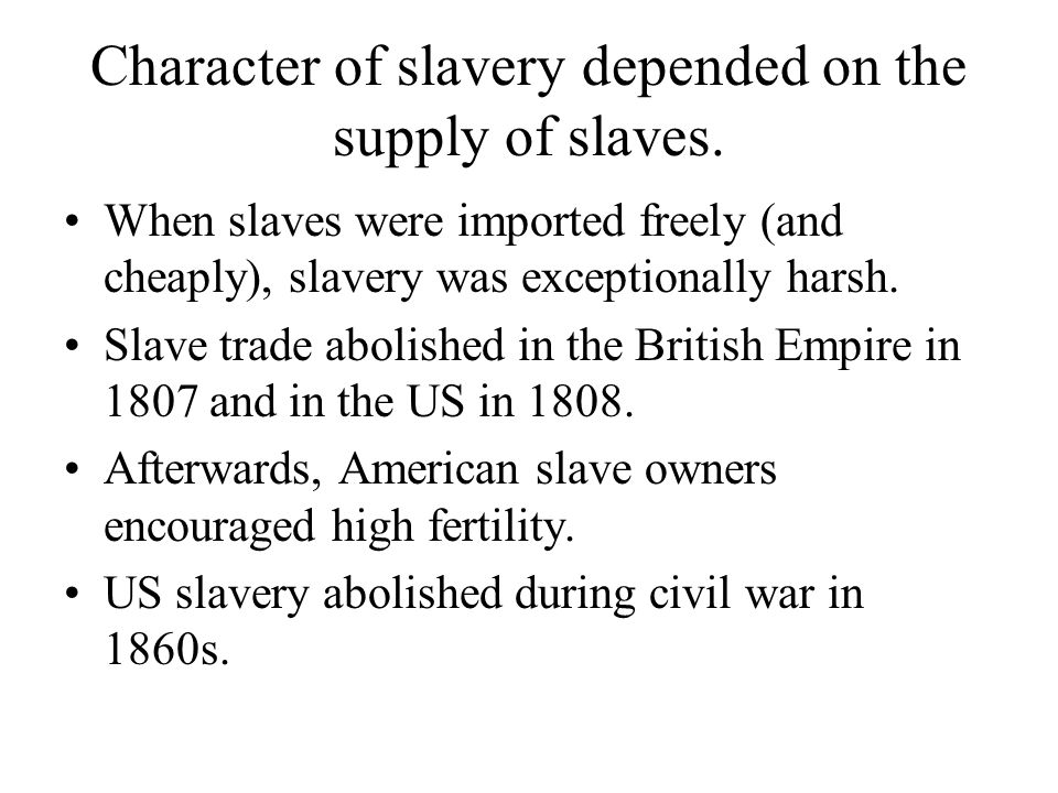 Character of slavery depended on the supply of slaves. When slaves were imported freely (and cheaply), slavery was exceptionally harsh. Slave trade ab