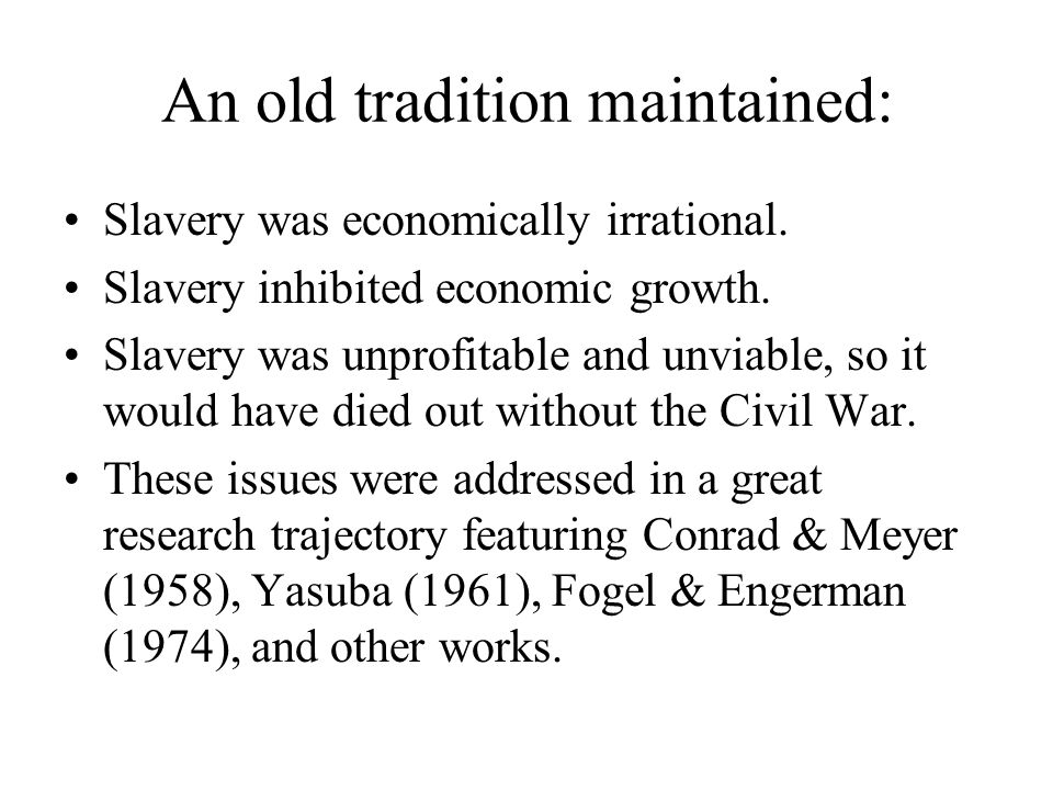 An old tradition maintained: Slavery was economically irrational. Slavery inhibited economic growth. Slavery was unprofitable and unviable, so it woul