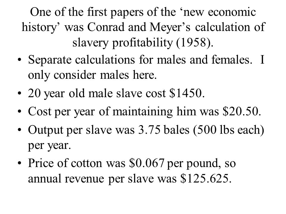 One of the first papers of the 'new economic history' was Conrad and Meyer's calculation of slavery profitability (1958). Separate calculations for ma
