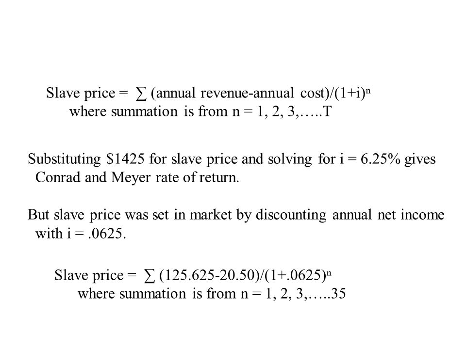 Slave price = ∑ (annual revenue-annual cost)/(1+i)ⁿ where summation is from n = 1, 2, 3,…..T Substituting $1425 for slave price and solving for i = 6.