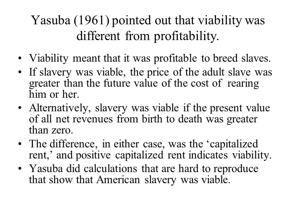 Yasuba (1961) pointed out that viability was different from profitability. Viability meant that it was profitable to breed slaves. If slavery was viab