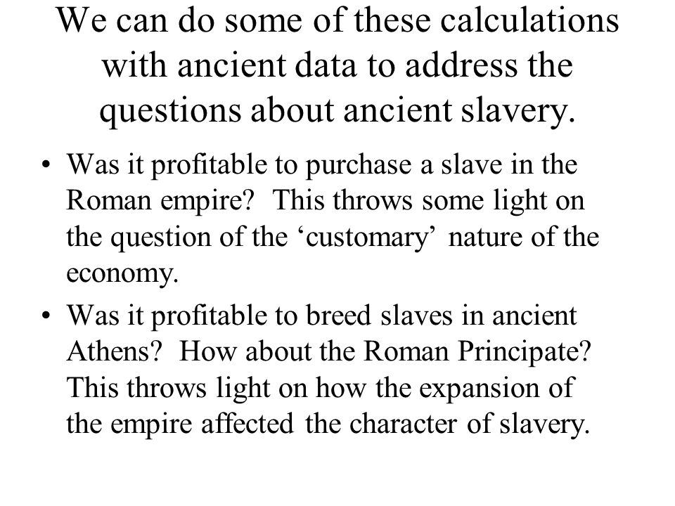 We can do some of these calculations with ancient data to address the questions about ancient slavery. Was it profitable to purchase a slave in the Ro
