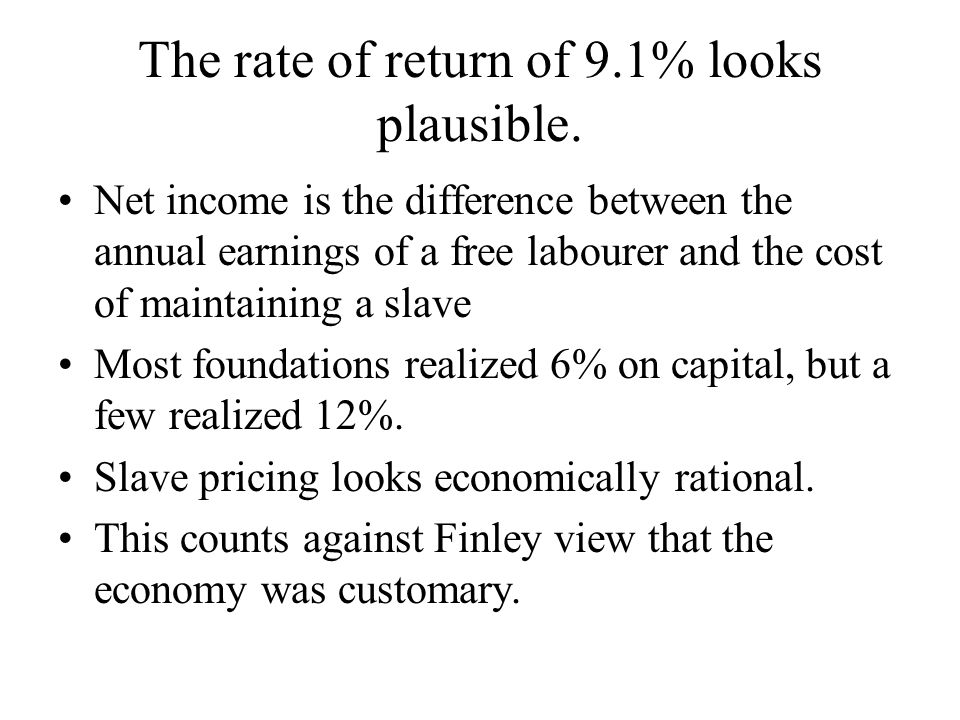 The rate of return of 9.1% looks plausible. Net income is the difference between the annual earnings of a free labourer and the cost of maintaining a