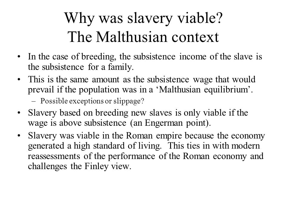Why was slavery viable? The Malthusian context In the case of breeding, the subsistence income of the slave is the subsistence for a family. This is t