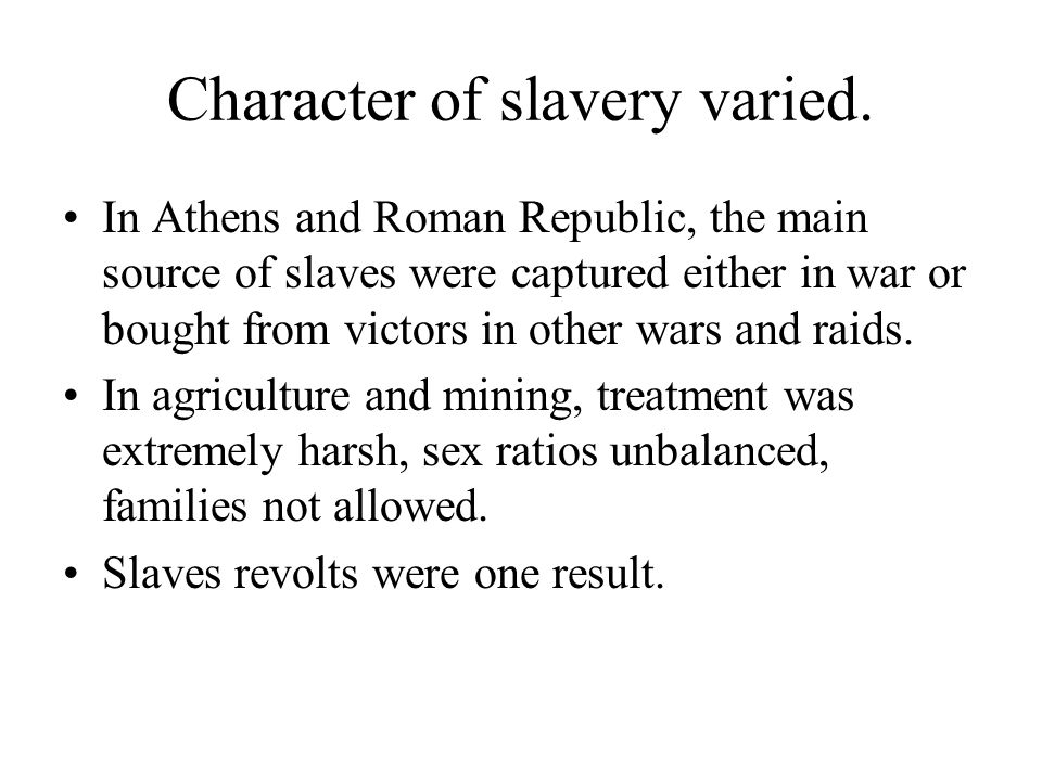 Character of slavery varied. In Athens and Roman Republic, the main source of slaves were captured either in war or bought from victors in other wars