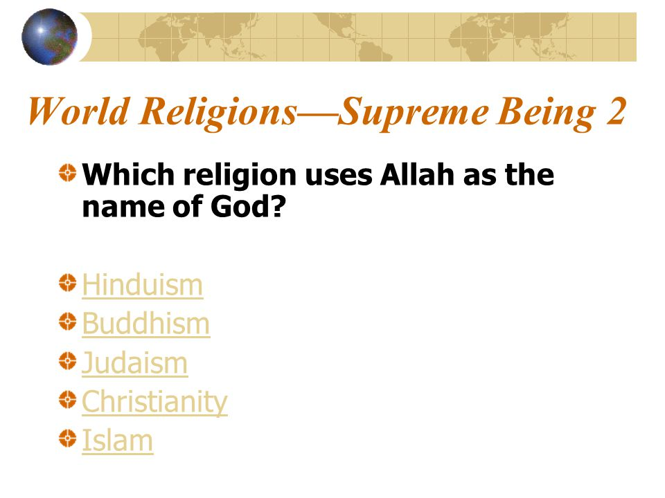 World Religions—Supreme Being 2 Which religion uses Allah as the name of God.