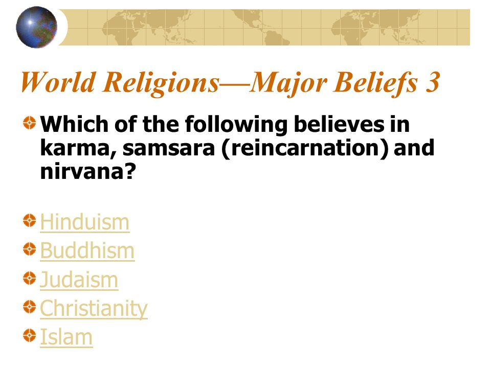 World Religions—Major Beliefs 3 Which of the following believes in karma, samsara (reincarnation) and nirvana.