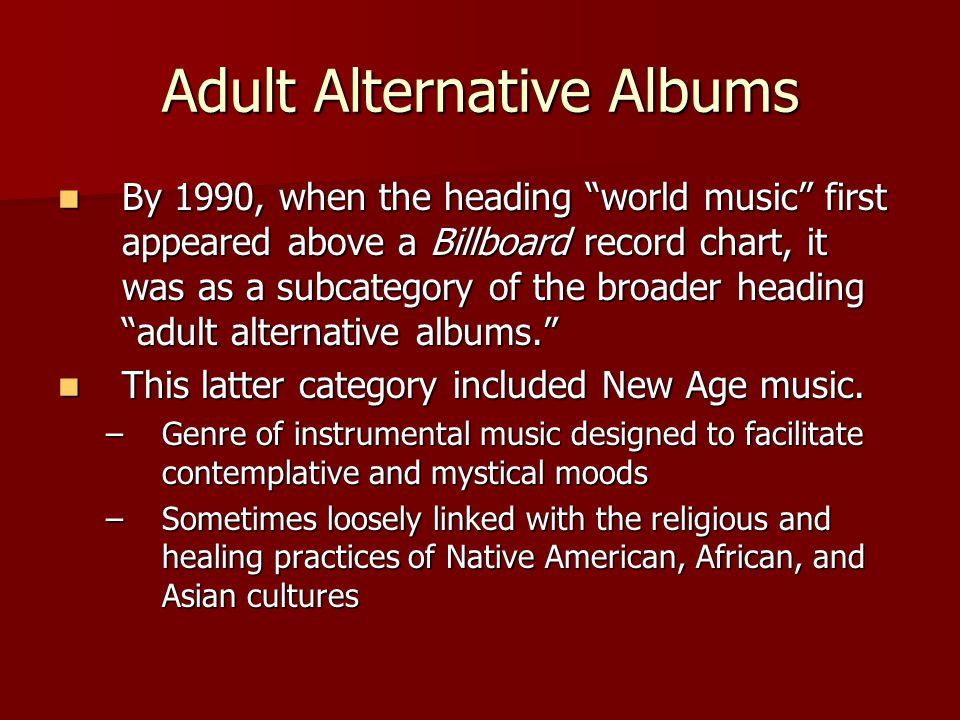Adult Alternative Albums By 1990, when the heading world music first appeared above a Billboard record chart, it was as a subcategory of the broader heading adult alternative albums. By 1990, when the heading world music first appeared above a Billboard record chart, it was as a subcategory of the broader heading adult alternative albums. This latter category included New Age music.
