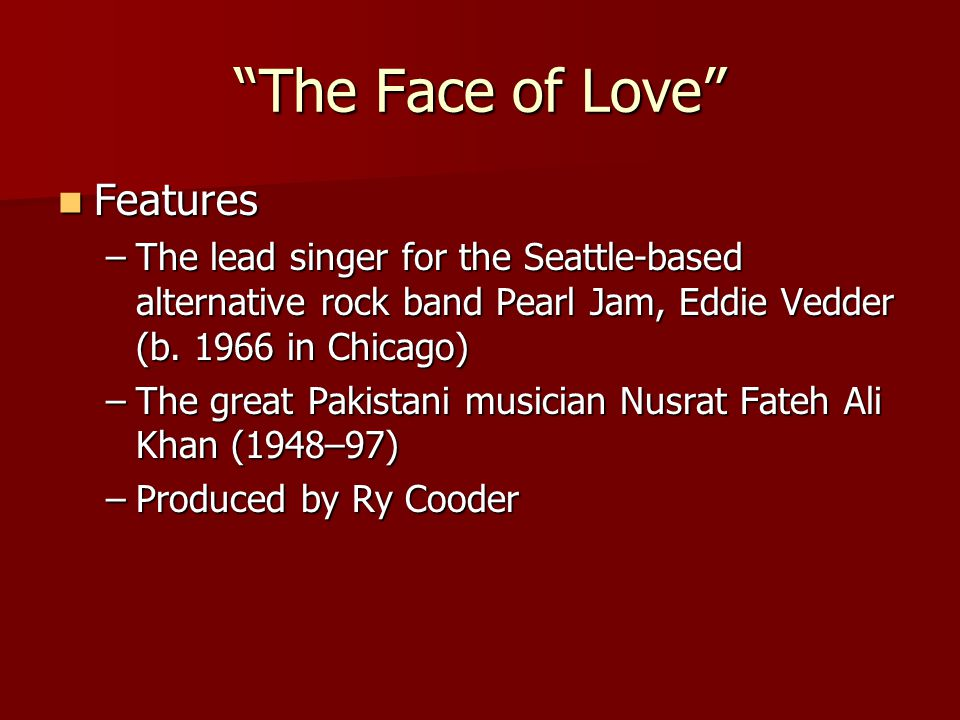 The Face of Love Features Features –The lead singer for the Seattle-based alternative rock band Pearl Jam, Eddie Vedder (b.