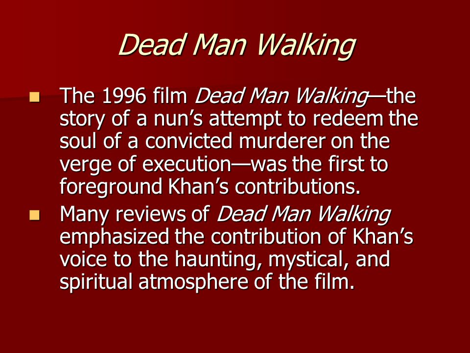 Dead Man Walking The 1996 film Dead Man Walking—the story of a nun's attempt to redeem the soul of a convicted murderer on the verge of execution—was the first to foreground Khan's contributions.
