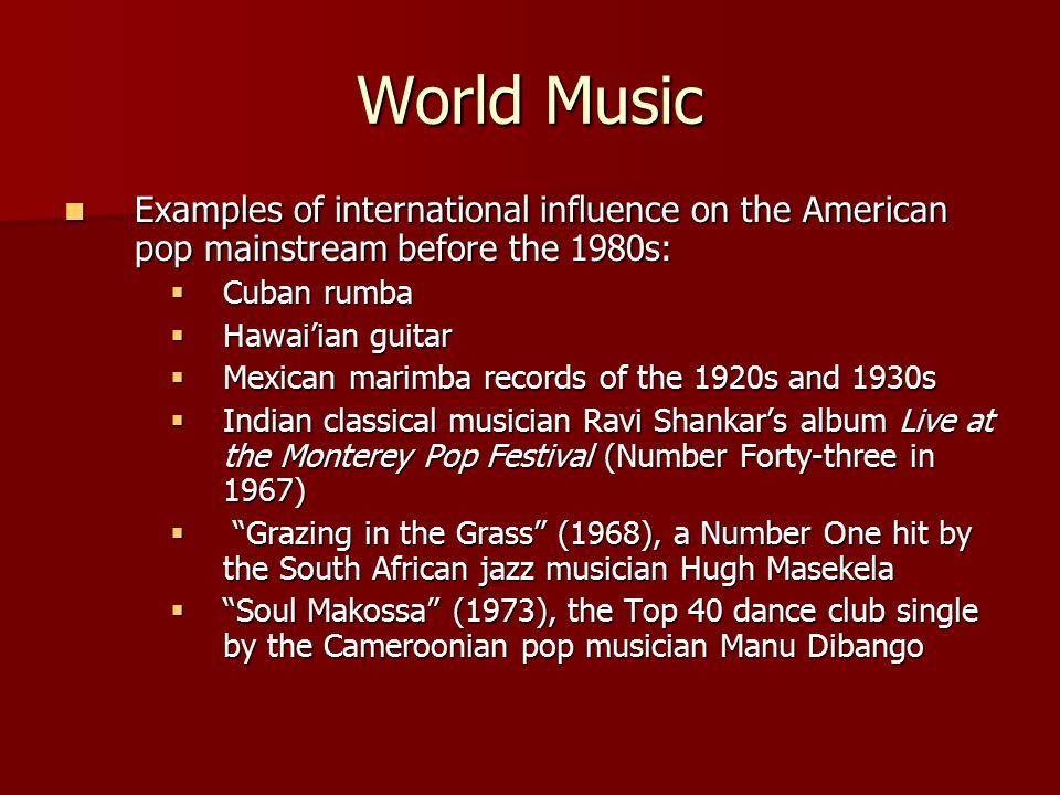 World Music Examples of international influence on the American pop mainstream before the 1980s: Examples of international influence on the American pop mainstream before the 1980s:  Cuban rumba  Hawai'ian guitar  Mexican marimba records of the 1920s and 1930s  Indian classical musician Ravi Shankar's album Live at the Monterey Pop Festival (Number Forty-three in 1967)  Grazing in the Grass (1968), a Number One hit by the South African jazz musician Hugh Masekela  Soul Makossa (1973), the Top 40 dance club single by the Cameroonian pop musician Manu Dibango