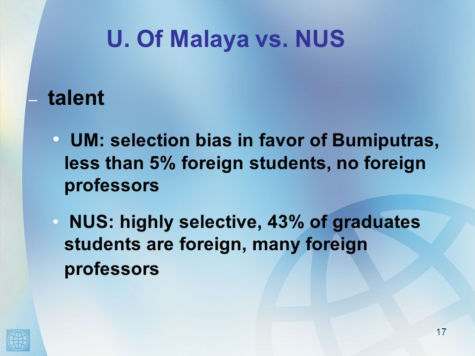 17 U. Of Malaya vs. NUS – talent UM: selection bias in favor of Bumiputras, less than 5% foreign students, no foreign professors NUS: highly selective