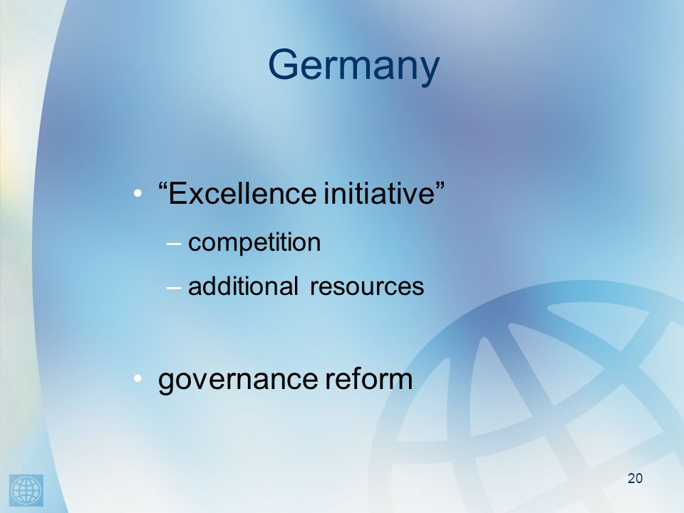 20 Germany Excellence initiative –competition –additional resources governance reform