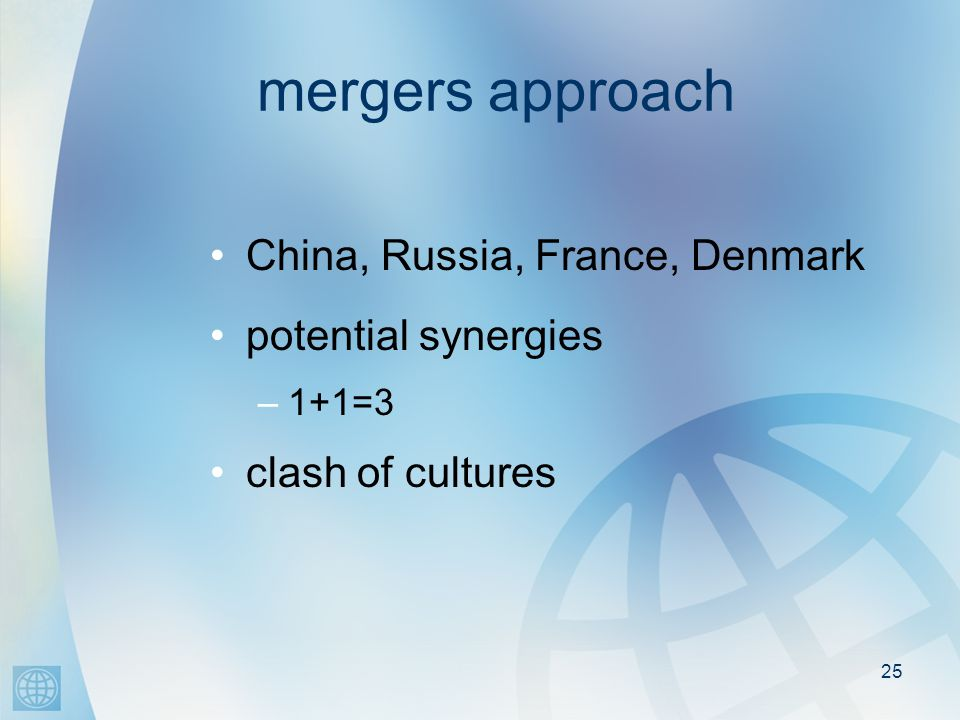 25 mergers approach China, Russia, France, Denmark potential synergies –1+1=3 clash of cultures