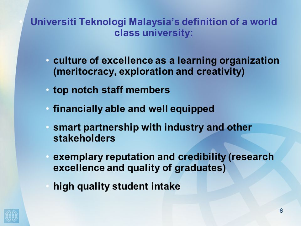 6 Universiti Teknologi Malaysia's definition of a world class university: culture of excellence as a learning organization (meritocracy, exploration and creativity) top notch staff members financially able and well equipped smart partnership with industry and other stakeholders exemplary reputation and credibility (research excellence and quality of graduates) high quality student intake