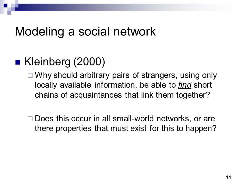 11 Modeling a social network Kleinberg (2000)  Why should arbitrary pairs of strangers, using only locally available information, be able to find short chains of acquaintances that link them together.