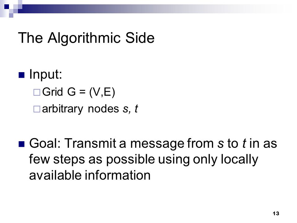 13 The Algorithmic Side Input:  Grid G = (V,E)  arbitrary nodes s, t Goal: Transmit a message from s to t in as few steps as possible using only locally available information