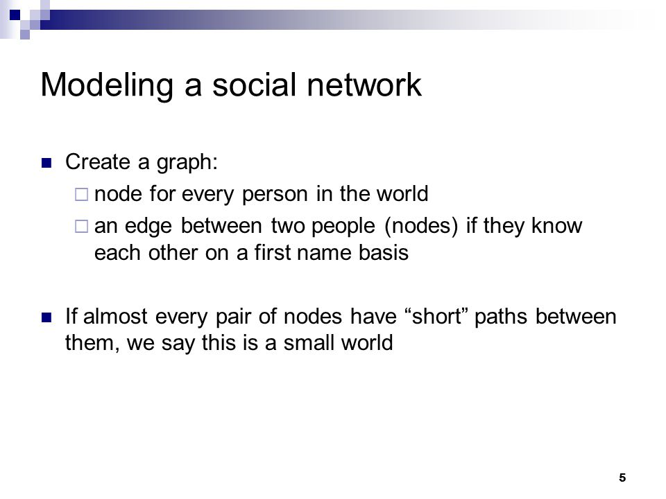 5 Create a graph:  node for every person in the world  an edge between two people (nodes) if they know each other on a first name basis If almost every pair of nodes have short paths between them, we say this is a small world Modeling a social network