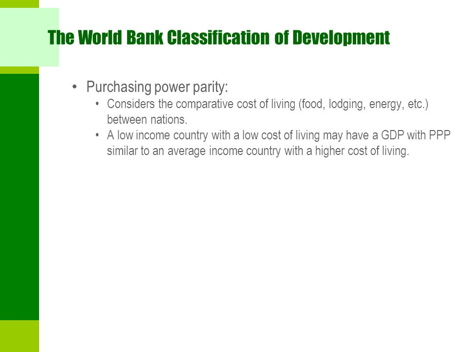 The World Bank Classification of Development Purchasing power parity: Considers the comparative cost of living (food, lodging, energy, etc.) between n