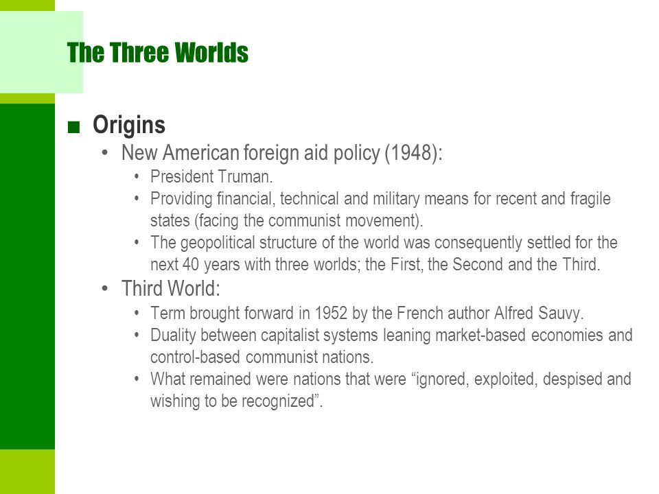 The Three Worlds ■ Origins New American foreign aid policy (1948): President Truman. Providing financial, technical and military means for recent and