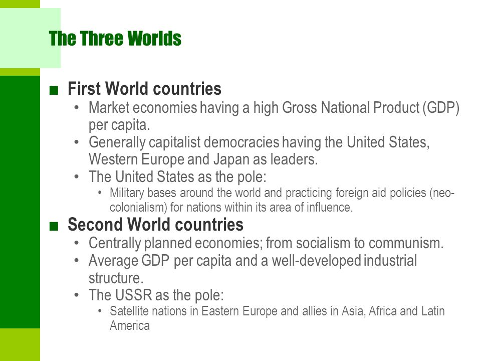 The Three Worlds ■ First World countries Market economies having a high Gross National Product (GDP) per capita. Generally capitalist democracies havi
