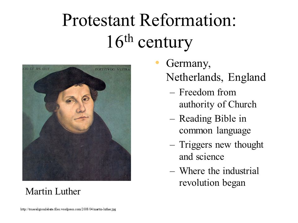 Protestant Reformation: 16 th century Germany, Netherlands, England –Freedom from authority of Church –Reading Bible in common language –Triggers new thought and science –Where the industrial revolution began Martin Luther http://truereligiondebate.files.wordpress.com/2008/04/martin-luther.jpg