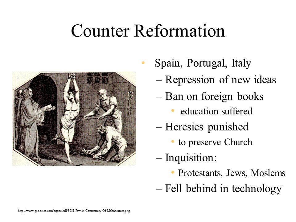 Counter Reformation Spain, Portugal, Italy –Repression of new ideas –Ban on foreign books education suffered –Heresies punished to preserve Church –Inquisition: Protestants, Jews, Moslems –Fell behind in technology http://www.geocities.com/capitolhill/3231/Jewish-Community-Of-Malta/torture.png