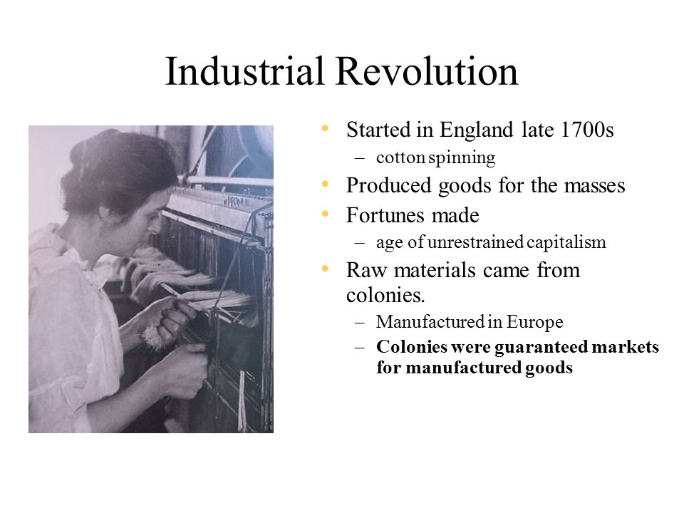 Industrial Revolution Started in England late 1700s –cotton spinning Produced goods for the masses Fortunes made –age of unrestrained capitalism Raw materials came from colonies.