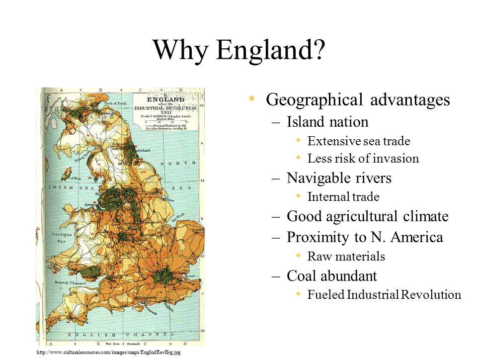 Why England? Geographical advantages –Island nation Extensive sea trade Less risk of invasion –Navigable rivers Internal trade –Good agricultural clim