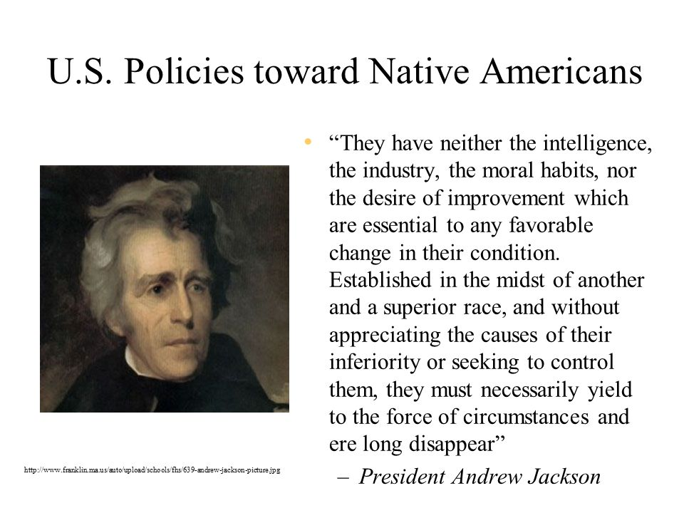 "U.S. Policies toward Native Americans ""They have neither the intelligence, the industry, the moral habits, nor the desire of improvement which are ess"