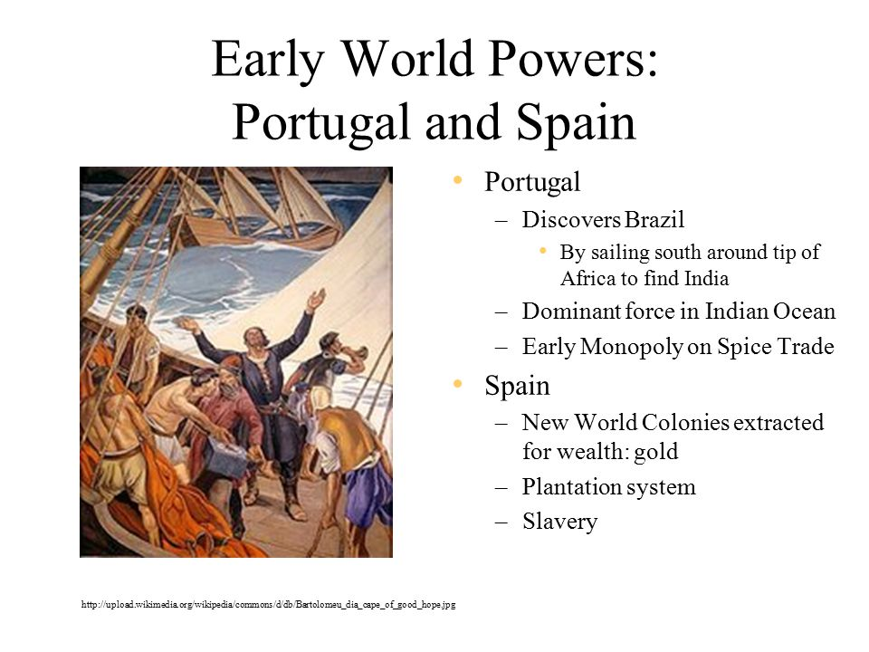 Early World Powers: Portugal and Spain Portugal –Discovers Brazil By sailing south around tip of Africa to find India –Dominant force in Indian Ocean –Early Monopoly on Spice Trade Spain –New World Colonies extracted for wealth: gold –Plantation system –Slavery http://upload.wikimedia.org/wikipedia/commons/d/db/Bartolomeu_dia_cape_of_good_hope.jpg