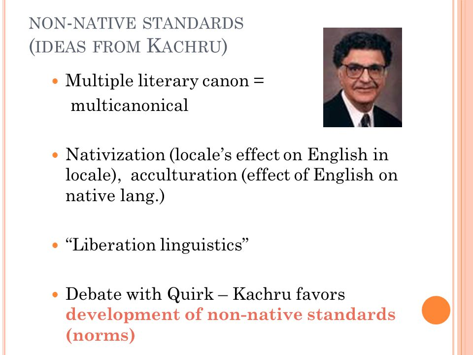NON - NATIVE STANDARDS ( IDEAS FROM K ACHRU ) Multiple literary canon = multicanonical Nativization (locale's effect on English in locale), acculturation (effect of English on native lang.) Liberation linguistics Debate with Quirk – Kachru favors development of non-native standards (norms)