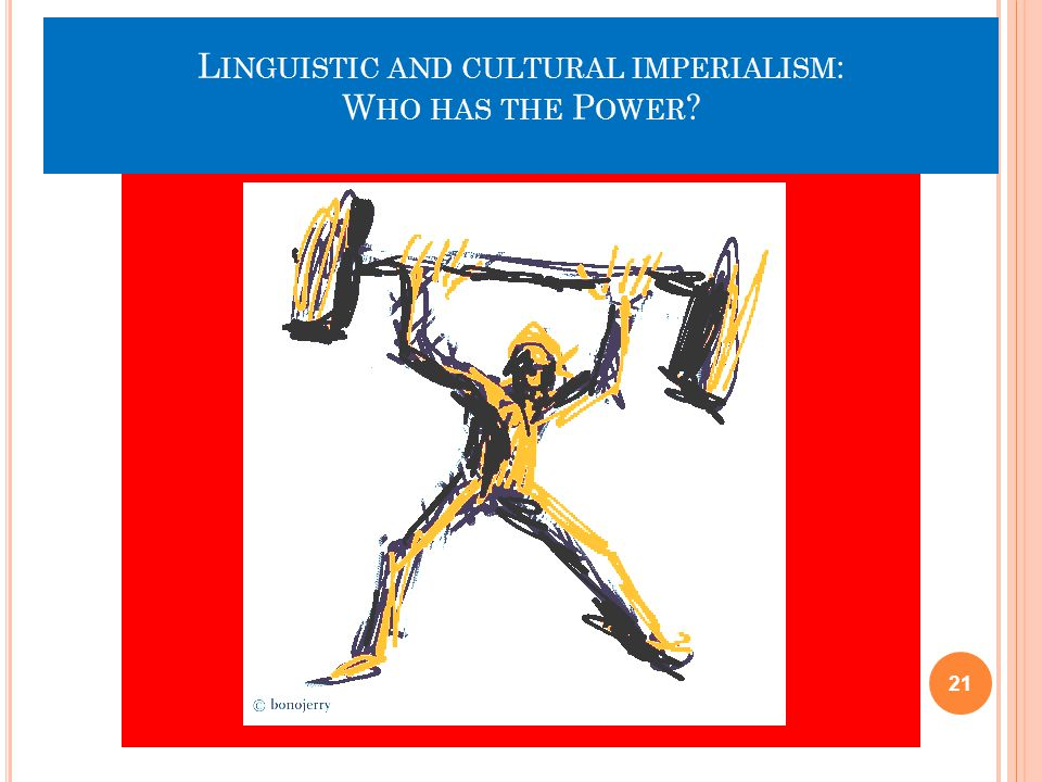 L INGUISTIC AND CULTURAL IMPERIALISM : W HO HAS THE P OWER ? 21