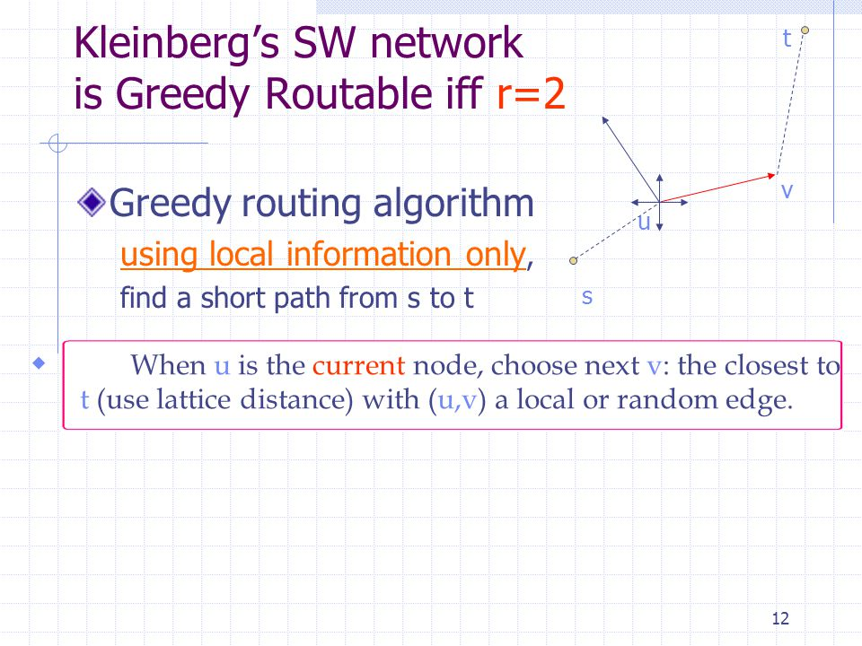 12 Kleinberg's SW network is Greedy Routable iff r=2 Greedy routing algorithm using local information only, find a short path from s to t  When u is the current node, choose next v: the closest to t (use lattice distance) with (u,v) a local or random edge.
