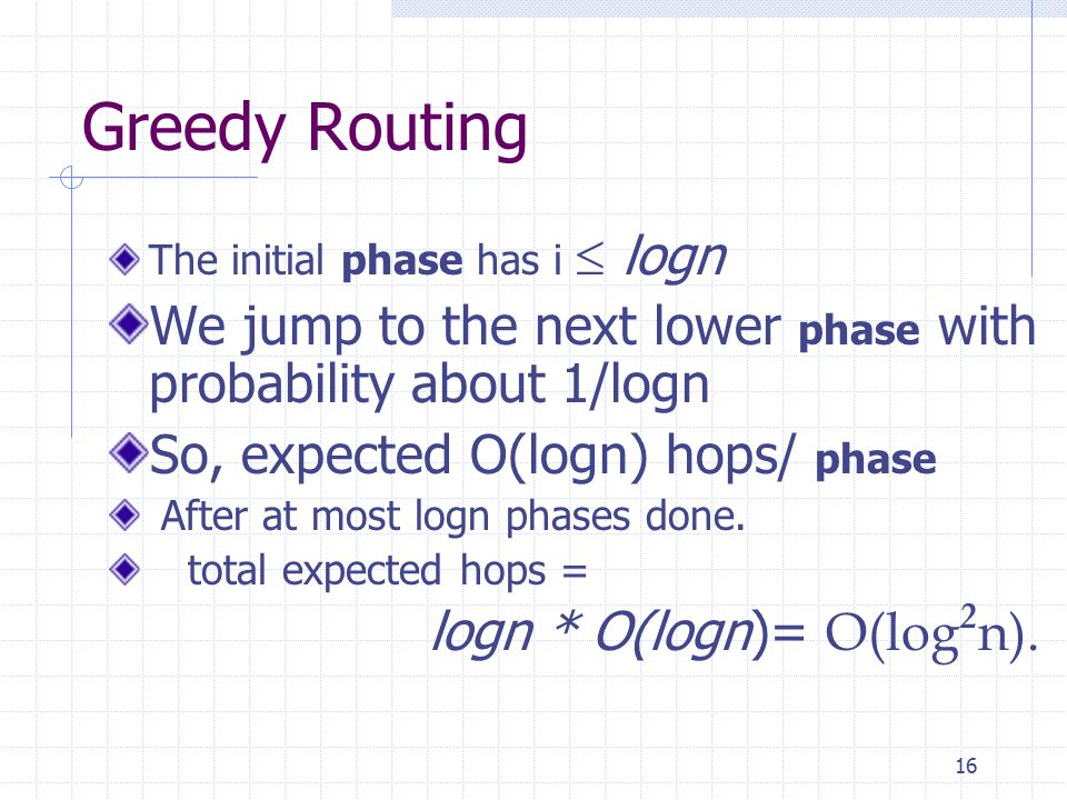 16 Greedy Routing The initial phase has i  logn We jump to the next lower phase with probability about 1/logn So, expected O(logn) hops/ phase After at most logn phases done.