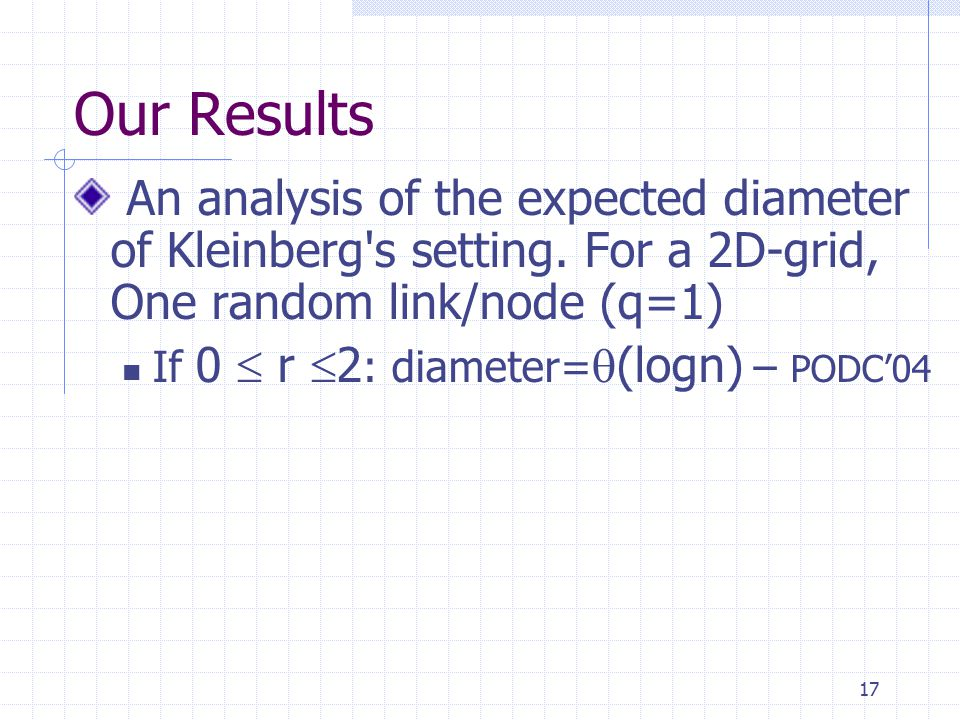 17 Our Results An analysis of the expected diameter of Kleinberg's setting. For a 2D-grid, One random link/node (q=1) If 0  r  2 : diameter=  (logn