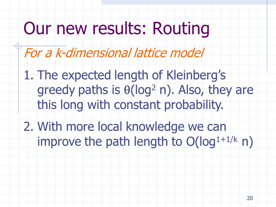 20 Our new results: Routing For a k-dimensional lattice model 1.The expected length of Kleinberg's greedy paths is  (log 2 n).
