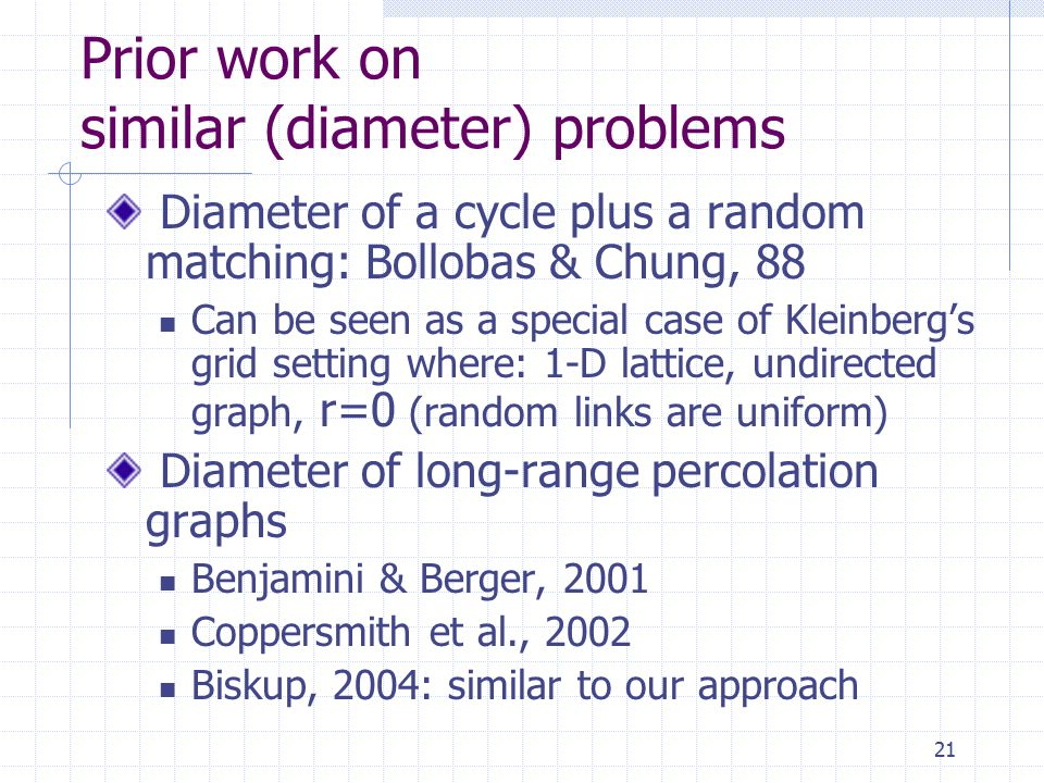 21 Prior work on similar (diameter) problems Diameter of a cycle plus a random matching: Bollobas & Chung, 88 Can be seen as a special case of Kleinberg's grid setting where: 1-D lattice, undirected graph, r=0 (random links are uniform) Diameter of long-range percolation graphs Benjamini & Berger, 2001 Coppersmith et al., 2002 Biskup, 2004: similar to our approach