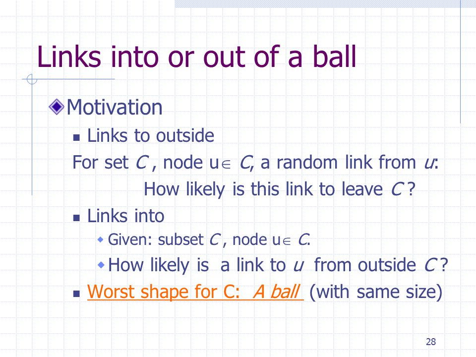 28 Links into or out of a ball Motivation Links to outside For set C, node u  C, a random link from u: How likely is this link to leave C .