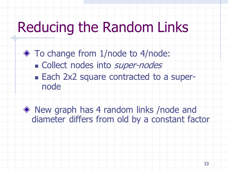 33 Reducing the Random Links To change from 1/node to 4/node: Collect nodes into super-nodes Each 2x2 square contracted to a super- node New graph has 4 random links /node and diameter differs from old by a constant factor
