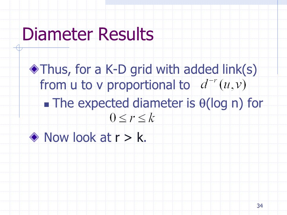 34 Diameter Results Thus, for a K-D grid with added link(s) from u to v proportional to The expected diameter is  (log n) for Now look at r > k.