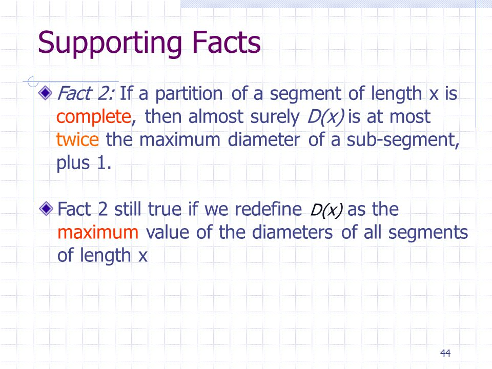 44 Fact 2 still true if we redefine D(x) as the maximum value of the diameters of all segments of length x Supporting Facts Fact 2: If a partition of
