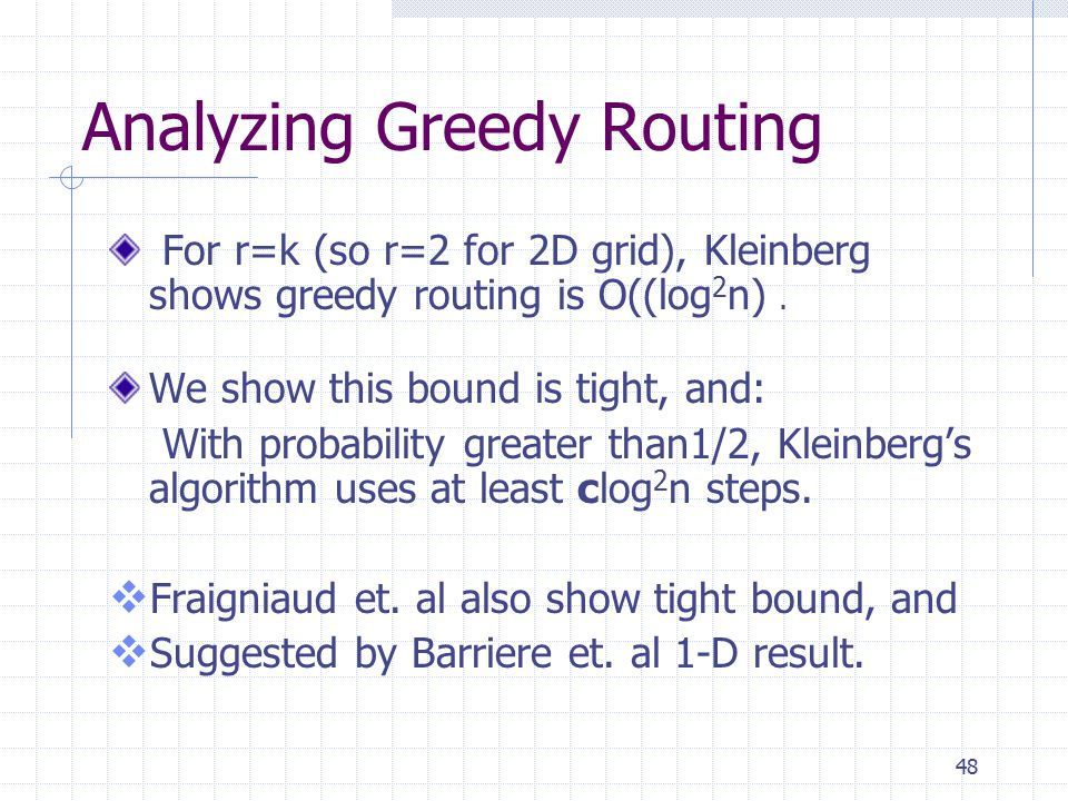 48 Analyzing Greedy Routing For r=k (so r=2 for 2D grid), Kleinberg shows greedy routing is O((log 2 n).